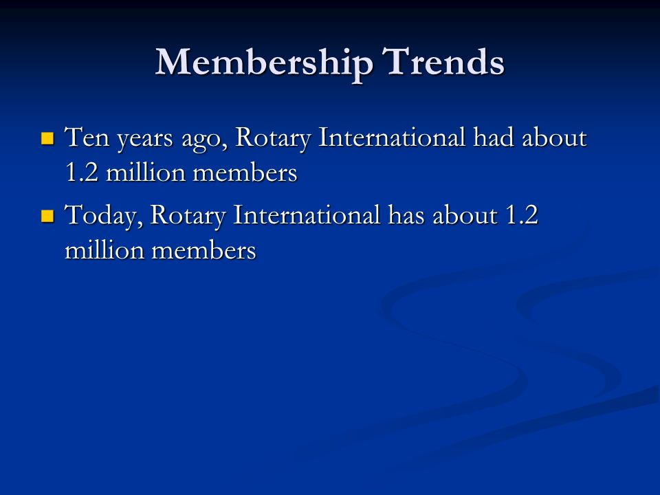 Membership Trends Ten years ago, Rotary International had about 1.2 million members Ten years ago, Rotary International had about 1.2 million members Today, Rotary International has about 1.2 million members Today, Rotary International has about 1.2 million members