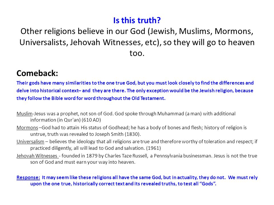 Is this truth? Other religions believe in our God (Jewish, Muslims, Mormons, Universalists, Jehovah Witnesses, etc), so they will go to heaven too. Co