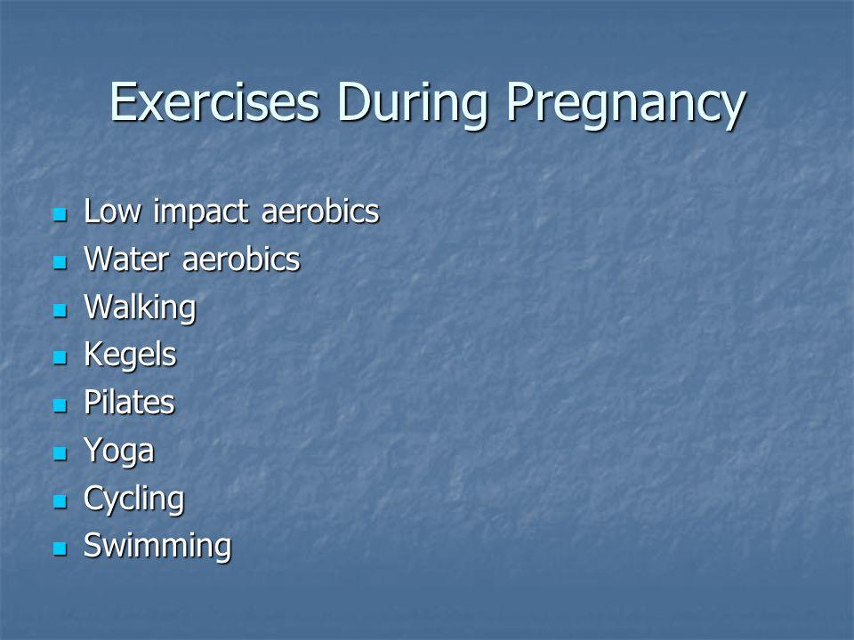 Exercises During Pregnancy Low impact aerobics Low impact aerobics Water aerobics Water aerobics Walking Walking Kegels Kegels Pilates Pilates Yoga Yoga Cycling Cycling Swimming Swimming