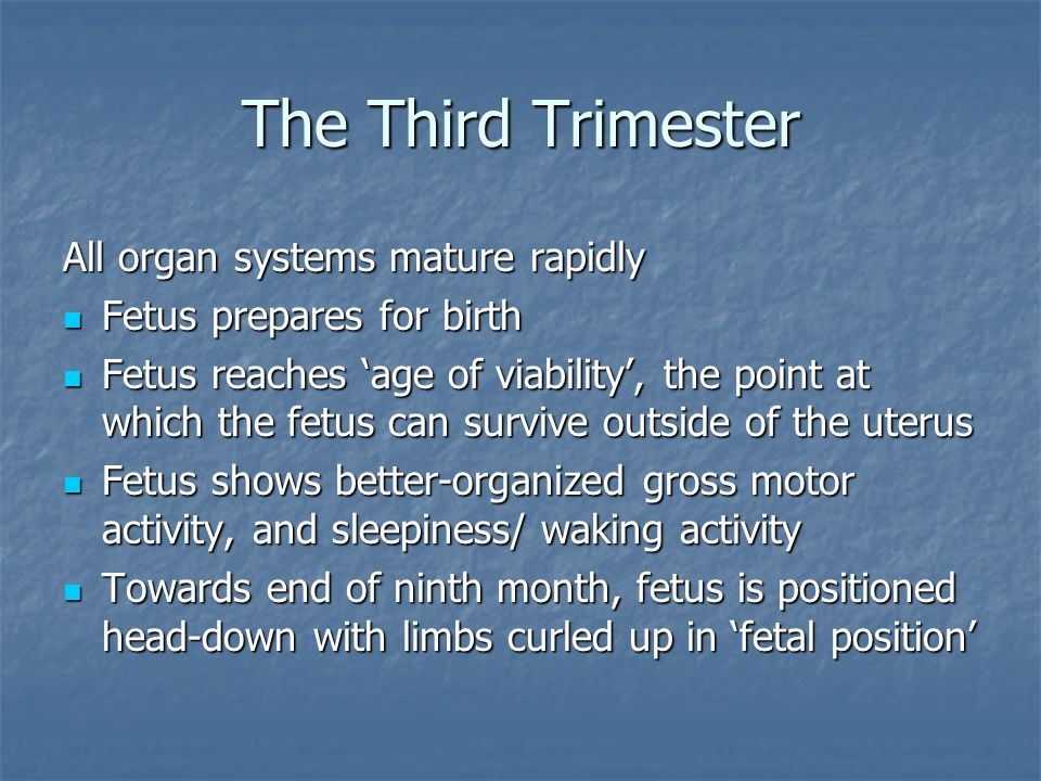 The Third Trimester All organ systems mature rapidly Fetus prepares for birth Fetus prepares for birth Fetus reaches age of viability, the point at wh