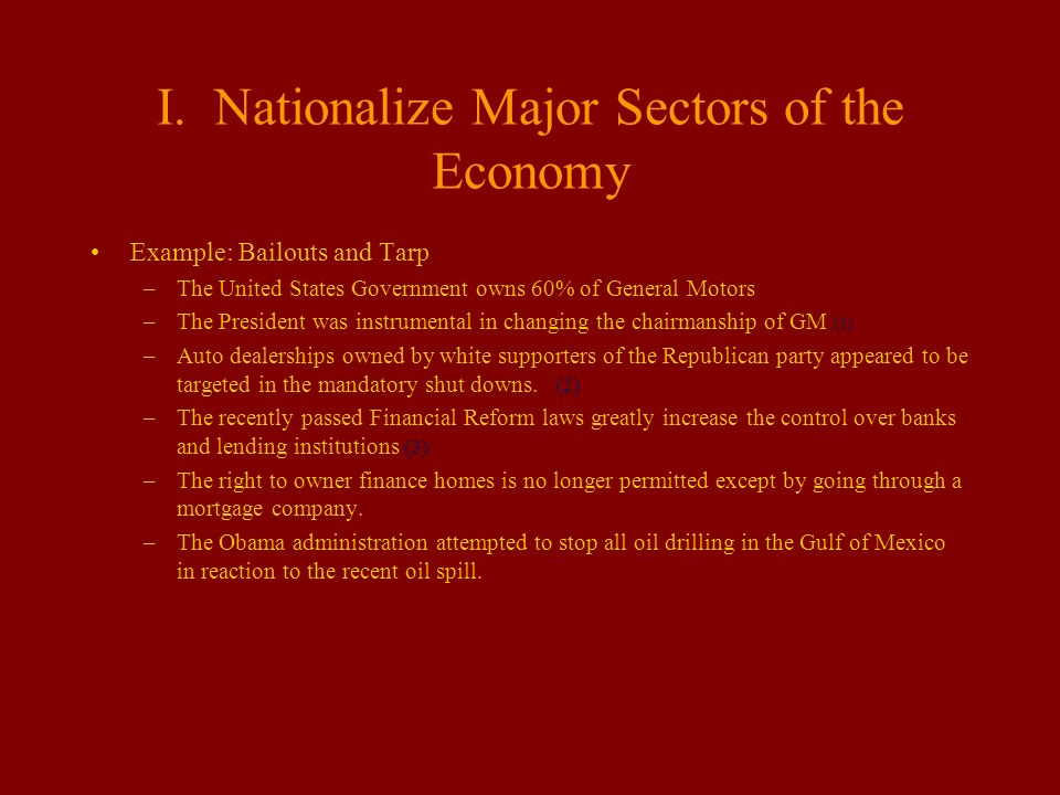 I. Nationalize Major Sectors of the Economy Example: Bailouts and Tarp –The United States Government owns 60% of General Motors –The President was ins