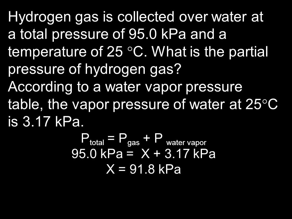 Hydrogen gas is collected over water at a total pressure of 95.0 kPa and a temperature of 25 C. What is the partial pressure of hydrogen gas? Accordin