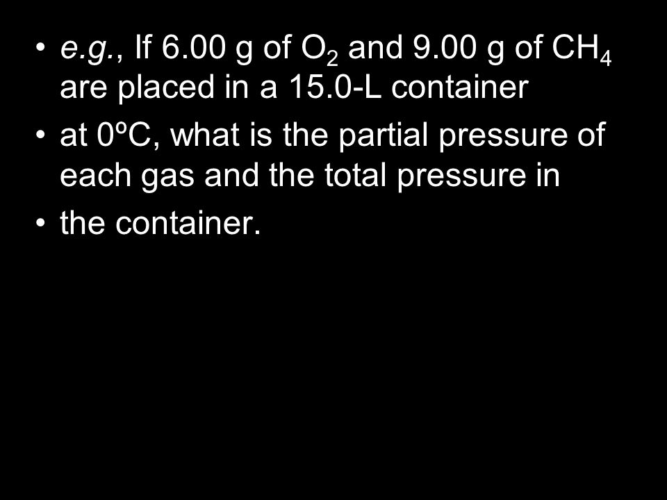 e.g., If 6.00 g of O 2 and 9.00 g of CH 4 are placed in a 15.0-L container at 0ºC, what is the partial pressure of each gas and the total pressure in