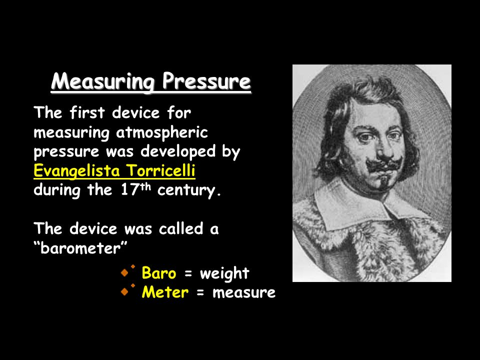Measuring Pressure The first device for measuring atmospheric pressure was developed by Evangelista Torricelli during the 17 th century. The device wa