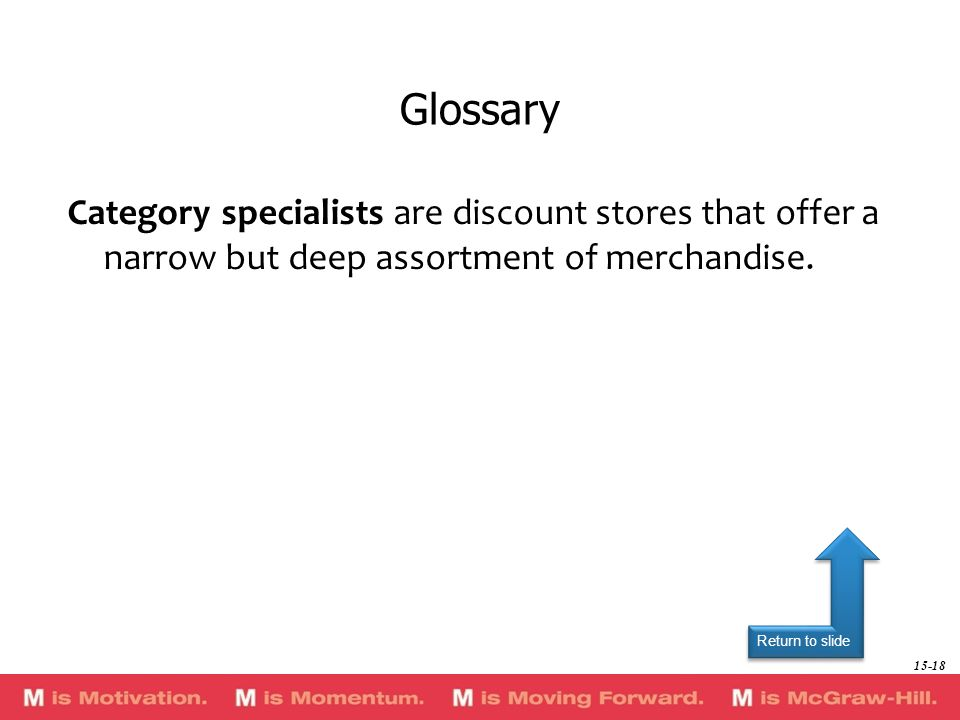 Return to slide Category specialists are discount stores that offer a narrow but deep assortment of merchandise. Glossary 15-18