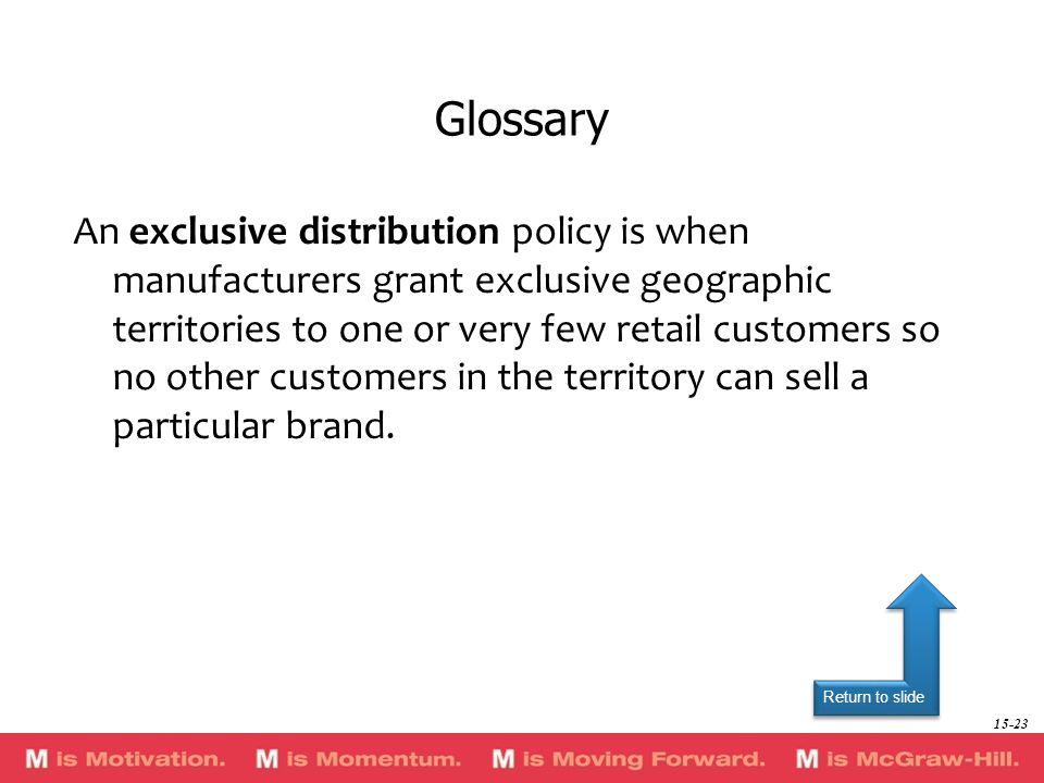 Return to slide An exclusive distribution policy is when manufacturers grant exclusive geographic territories to one or very few retail customers so n