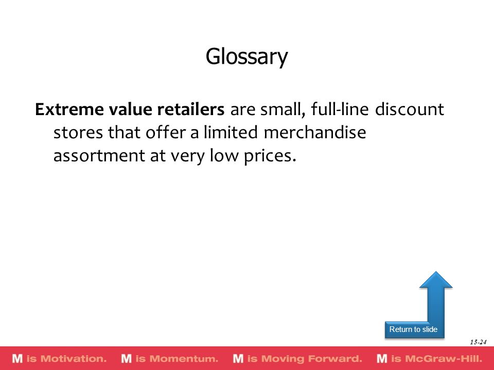Return to slide Extreme value retailers are small, full-line discount stores that offer a limited merchandise assortment at very low prices. Glossary