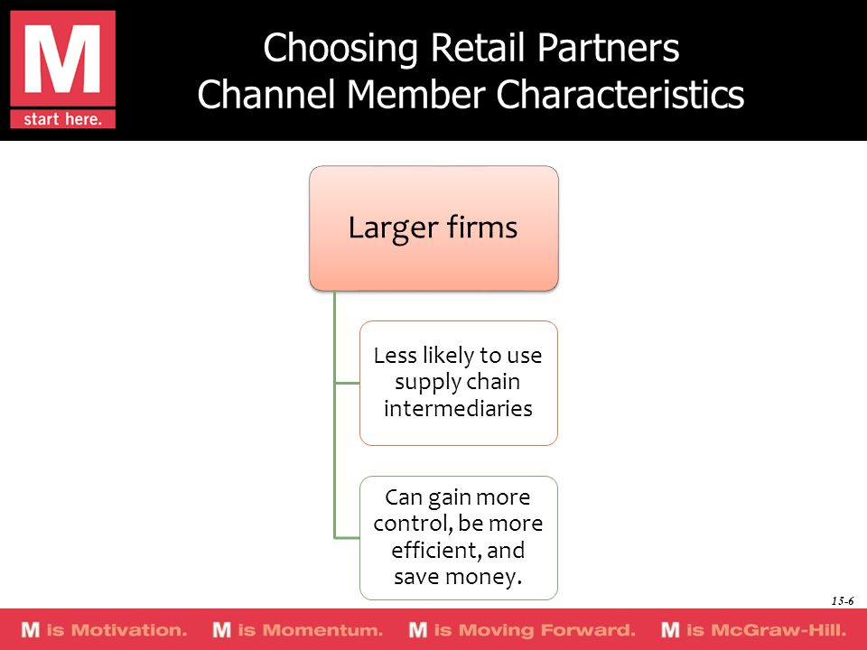 Choosing Retail Partners Channel Member Characteristics Larger firms Less likely to use supply chain intermediaries Can gain more control, be more eff