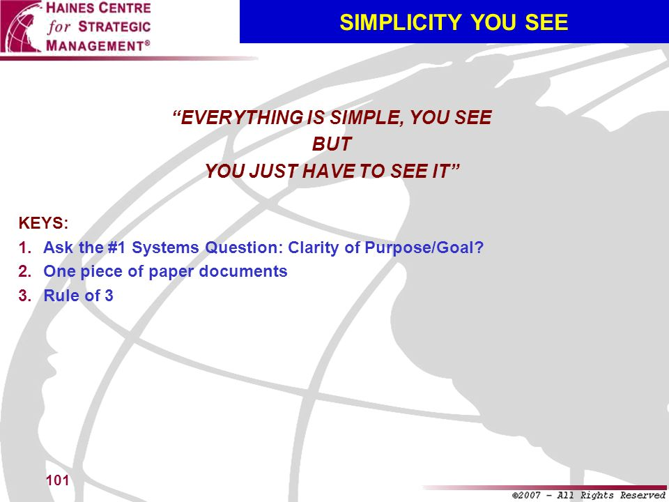 101 SIMPLICITY YOU SEE EVERYTHING IS SIMPLE, YOU SEE BUT YOU JUST HAVE TO SEE IT KEYS: Ask the #1 Systems Question: Clarity of Purpose/Goal? One piece