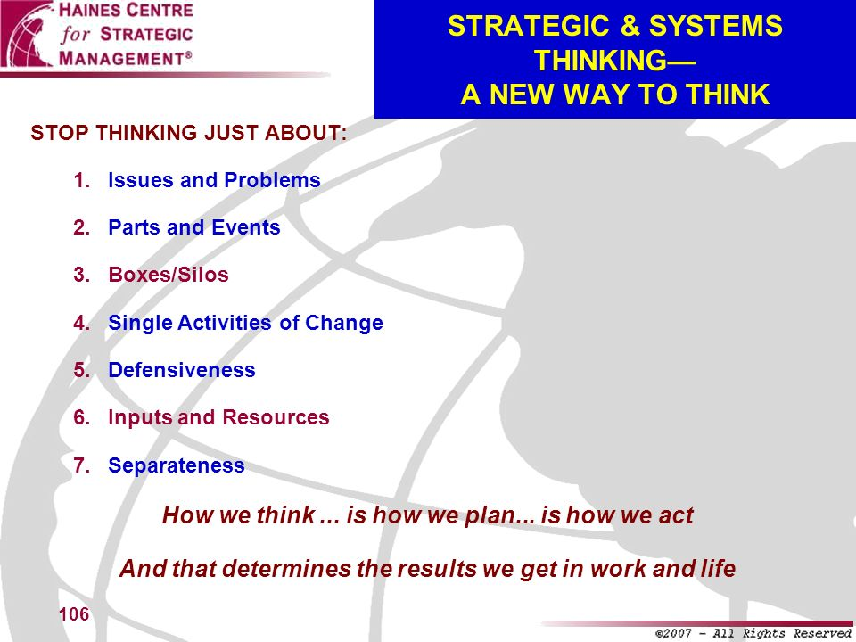 106 STOP THINKING JUST ABOUT: Issues and Problems Parts and Events Boxes/Silos Single Activities of Change Defensiveness Inputs and Resources Separate