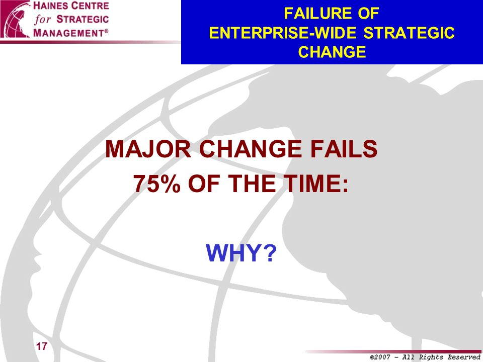 17 FAILURE OF ENTERPRISE-WIDE STRATEGIC CHANGE MAJOR CHANGE FAILS 75% OF THE TIME: WHY?
