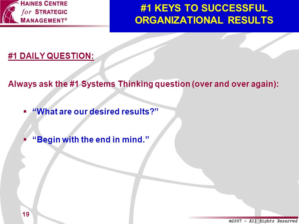 19 #1 KEYS TO SUCCESSFUL ORGANIZATIONAL RESULTS #1 DAILY QUESTION: Always ask the #1 Systems Thinking question (over and over again): What are our des