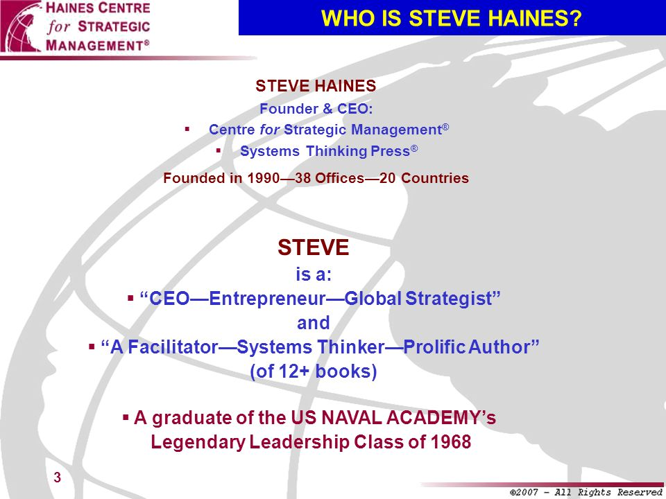 3 WHO IS STEVE HAINES? STEVE HAINES Founder & CEO: Centre for Strategic Management ® Systems Thinking Press ® Founded in 199038 Offices20 Countries ST
