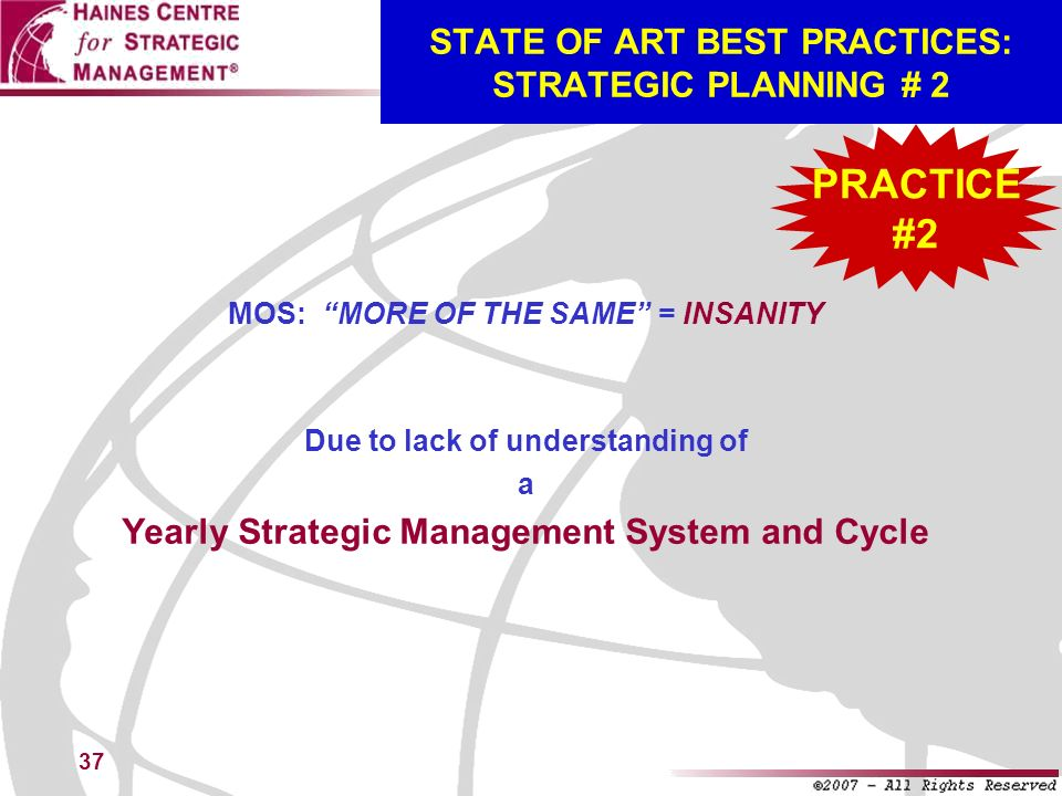 37 STATE OF ART BEST PRACTICES: STRATEGIC PLANNING # 2 MOS: MORE OF THE SAME = INSANITY Due to lack of understanding of a Yearly Strategic Management