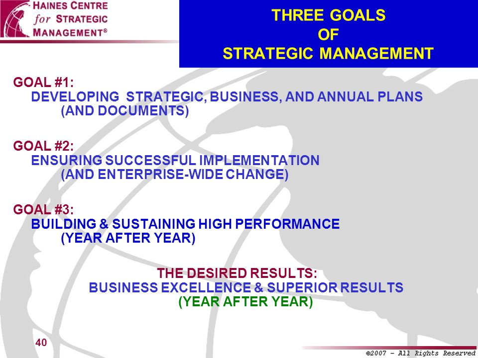 40 THREE GOALS OF STRATEGIC MANAGEMENT GOAL #1: DEVELOPING STRATEGIC, BUSINESS, AND ANNUAL PLANS (AND DOCUMENTS) GOAL #2: ENSURING SUCCESSFUL IMPLEMEN