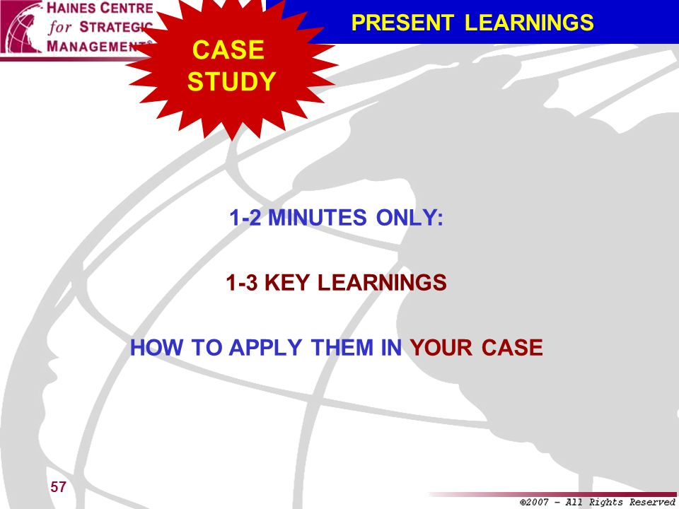 57 PRESENT LEARNINGS 1-2 MINUTES ONLY: 1-3 KEY LEARNINGS HOW TO APPLY THEM IN YOUR CASE CASE STUDY