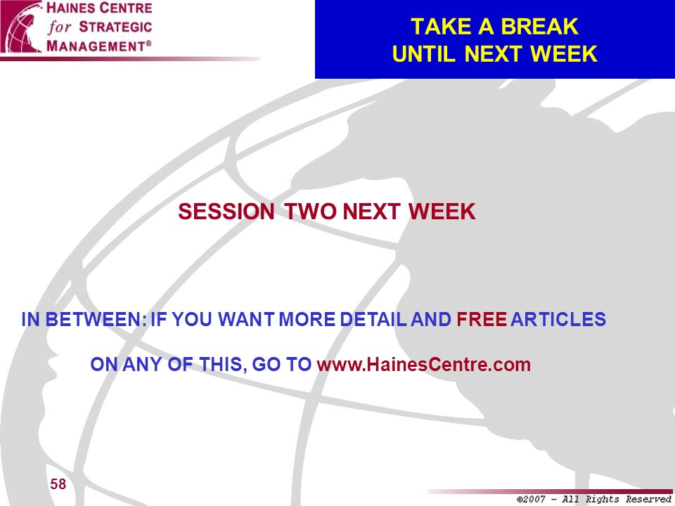 58 TAKE A BREAK UNTIL NEXT WEEK SESSION TWO NEXT WEEK IN BETWEEN: IF YOU WANT MORE DETAIL AND FREE ARTICLES ON ANY OF THIS, GO TO www.HainesCentre.com