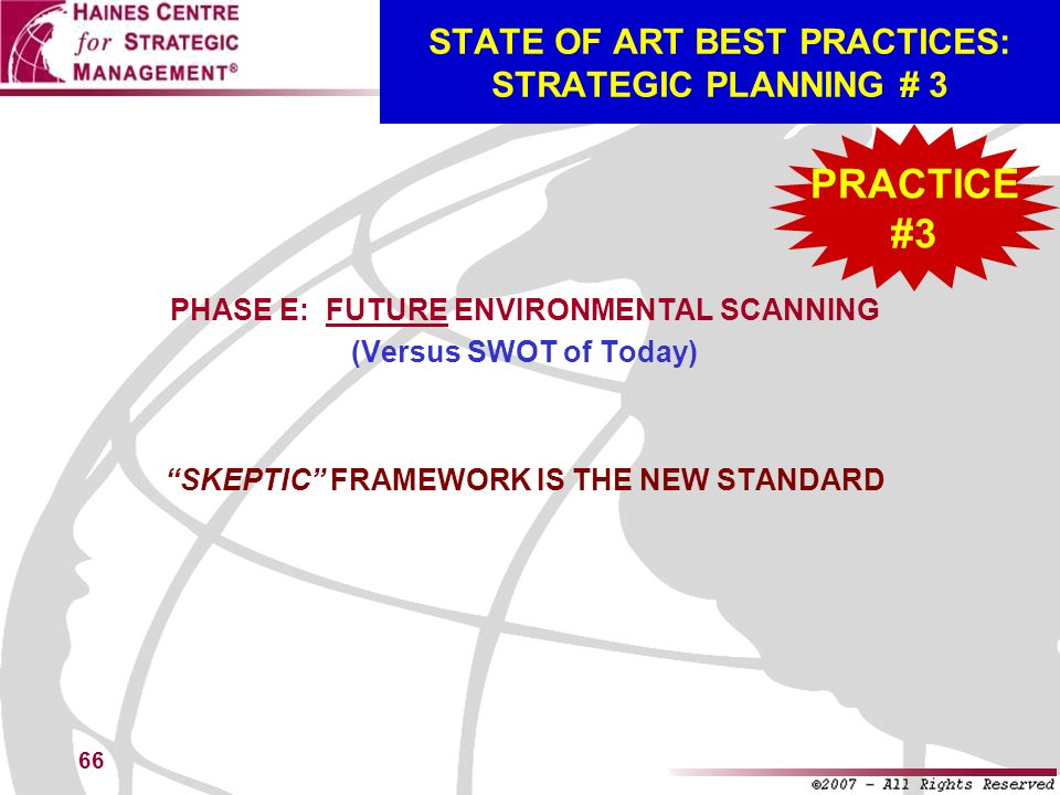 66 STATE OF ART BEST PRACTICES: STRATEGIC PLANNING # 3 PHASE E: FUTURE ENVIRONMENTAL SCANNING (Versus SWOT of Today) SKEPTIC FRAMEWORK IS THE NEW STAN