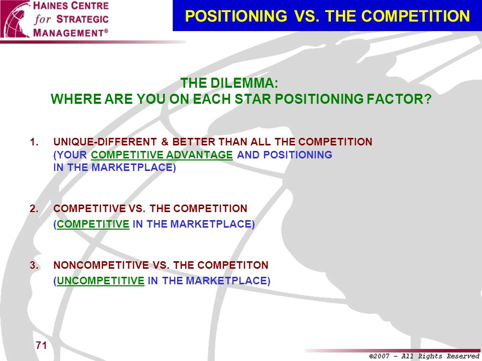 71 POSITIONING VS. THE COMPETITION THE DILEMMA: WHERE ARE YOU ON EACH STAR POSITIONING FACTOR? 1. UNIQUE-DIFFERENT & BETTER THAN ALL THE COMPETITION (