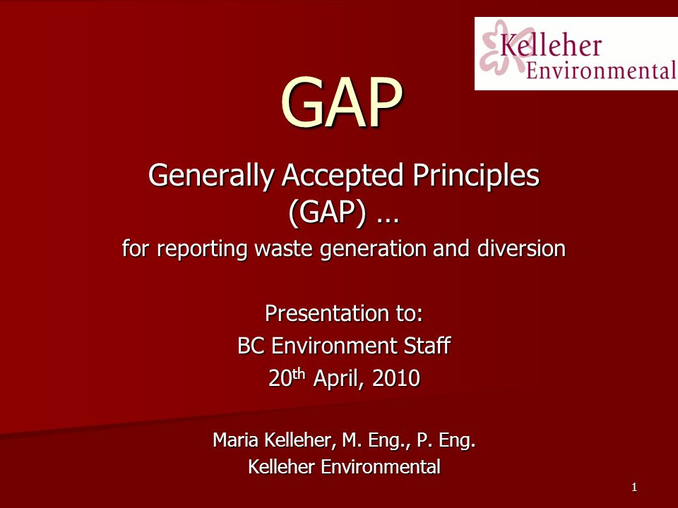 1 GAP Generally Accepted Principles (GAP) … for reporting waste generation and diversion Presentation to: BC Environment Staff 20 th April, 2010 Maria Kelleher, M.