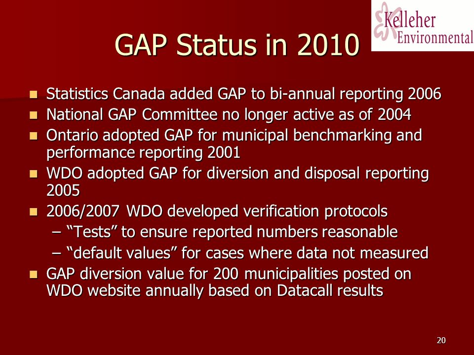 20 GAP Status in 2010 Statistics Canada added GAP to bi-annual reporting 2006 Statistics Canada added GAP to bi-annual reporting 2006 National GAP Committee no longer active as of 2004 National GAP Committee no longer active as of 2004 Ontario adopted GAP for municipal benchmarking and performance reporting 2001 Ontario adopted GAP for municipal benchmarking and performance reporting 2001 WDO adopted GAP for diversion and disposal reporting 2005 WDO adopted GAP for diversion and disposal reporting 2005 2006/2007 WDO developed verification protocols 2006/2007 WDO developed verification protocols –Tests to ensure reported numbers reasonable –default values for cases where data not measured GAP diversion value for 200 municipalities posted on WDO website annually based on Datacall results GAP diversion value for 200 municipalities posted on WDO website annually based on Datacall results
