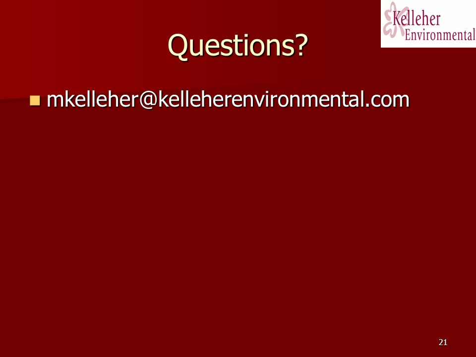 21 Questions? mkelleher@kelleherenvironmental.com mkelleher@kelleherenvironmental.com