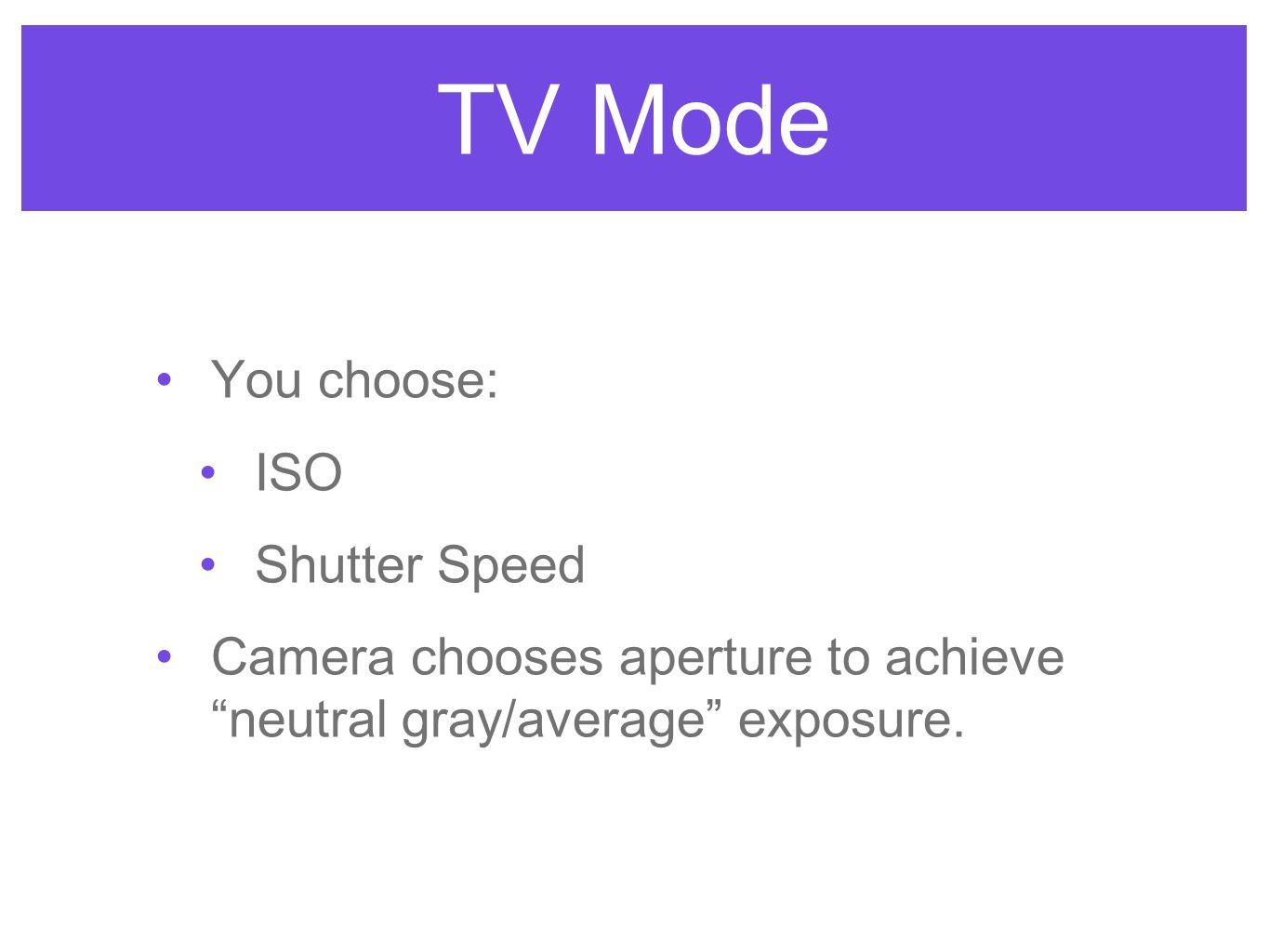 TV Mode You choose: ISO Shutter Speed Camera chooses aperture to achieve neutral gray/average exposure.