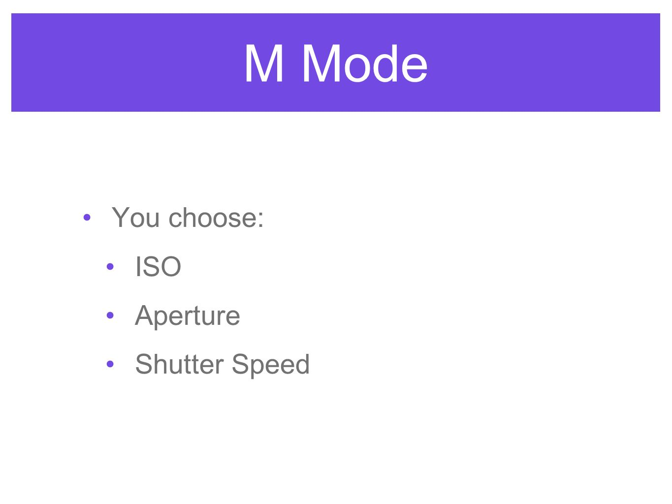 M Mode You choose: ISO Aperture Shutter Speed