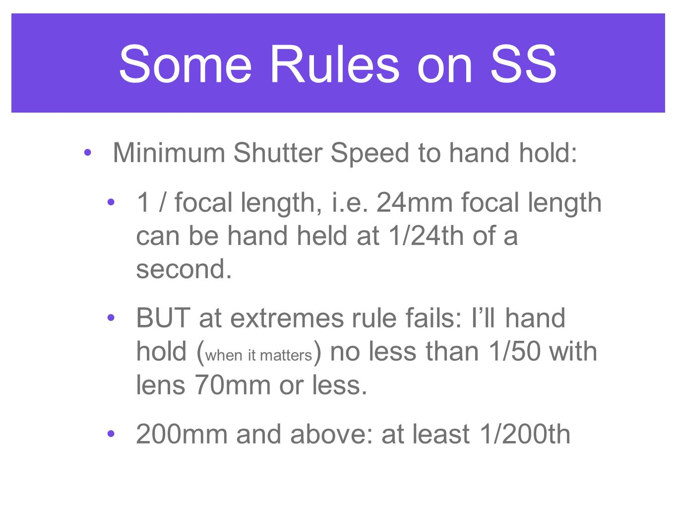 Some Rules on SS Minimum Shutter Speed to hand hold: 1 / focal length, i.e. 24mm focal length can be hand held at 1/24th of a second. BUT at extremes