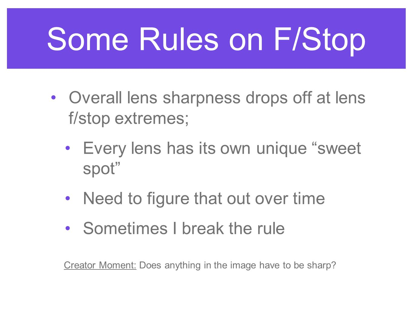 Some Rules on F/Stop Overall lens sharpness drops off at lens f/stop extremes; Every lens has its own unique sweet spot Need to figure that out over t