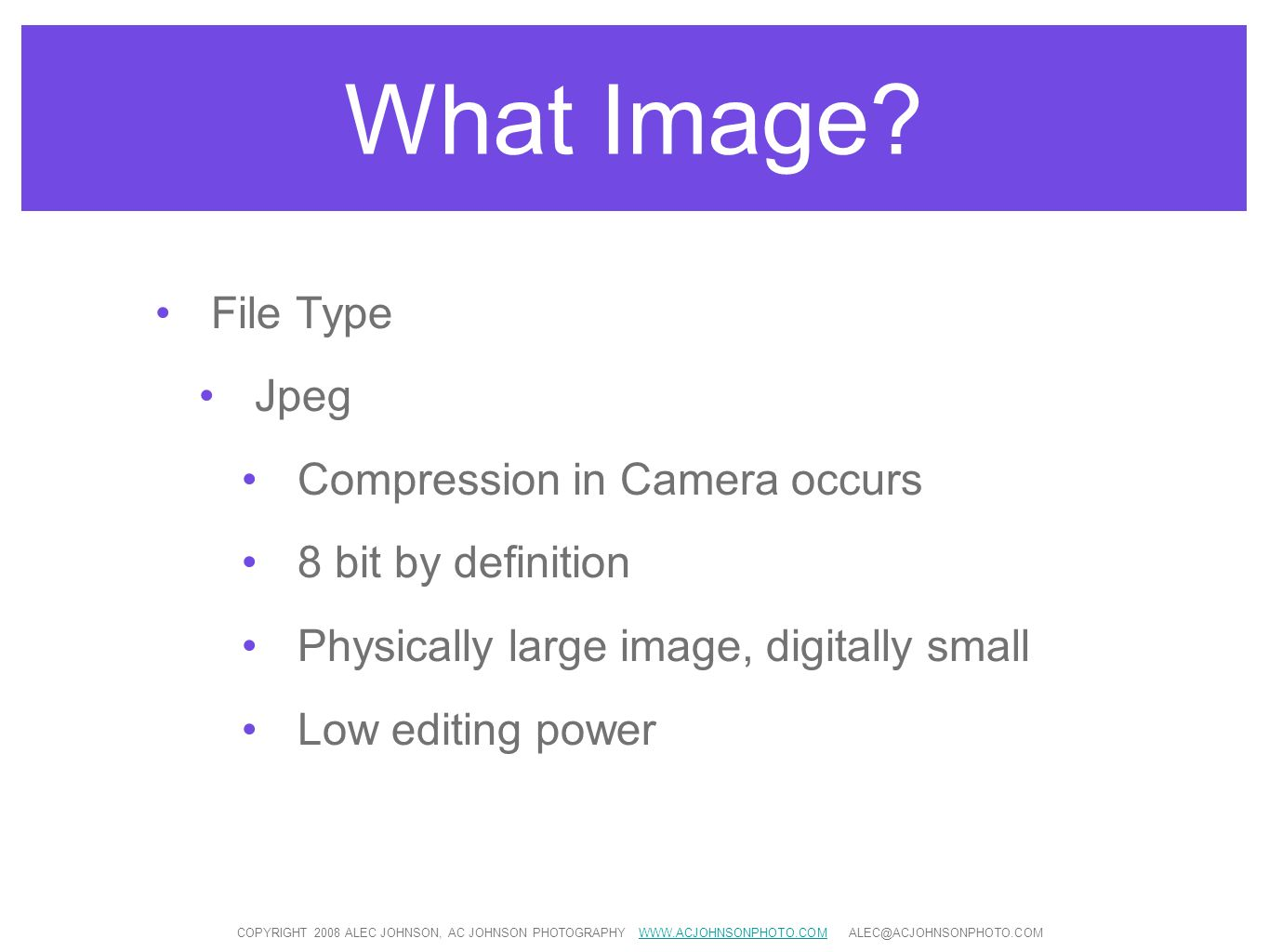 What Image? File Type Jpeg Compression in Camera occurs 8 bit by definition Physically large image, digitally small Low editing power COPYRIGHT 2008 A