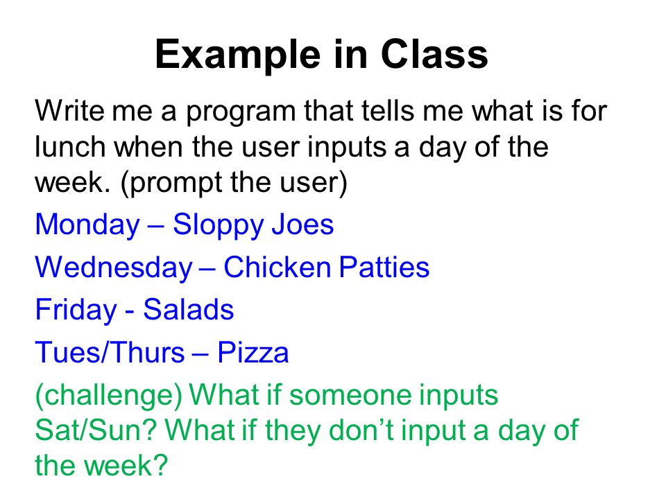 Example in Class Write me a program that tells me what is for lunch when the user inputs a day of the week.