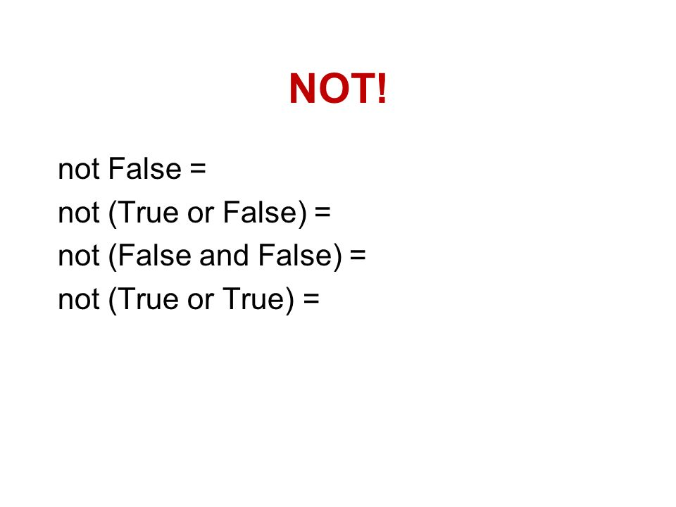 NOT! not False = not (True or False) = not (False and False) = not (True or True) =