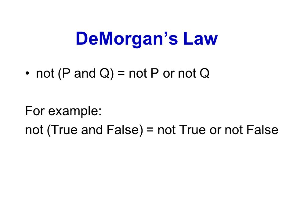 DeMorgans Law not (P and Q) = not P or not Q For example: not (True and False) = not True or not False