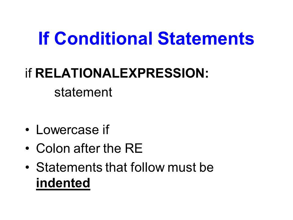If Conditional Statements if RELATIONALEXPRESSION: statement Lowercase if Colon after the RE Statements that follow must be indented