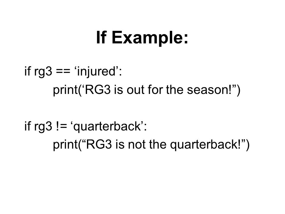 If Example: if rg3 == injured: print(RG3 is out for the season!) if rg3 != quarterback: print(RG3 is not the quarterback!)