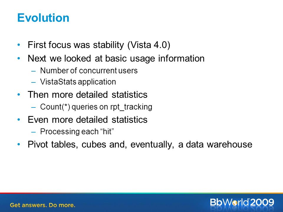 Evolution First focus was stability (Vista 4.0) Next we looked at basic usage information –Number of concurrent users –VistaStats application Then more detailed statistics –Count(*) queries on rpt_tracking Even more detailed statistics –Processing each hit Pivot tables, cubes and, eventually, a data warehouse