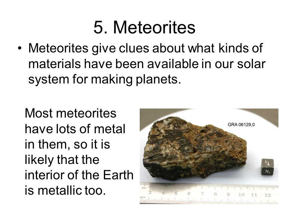 5. Meteorites Meteorites give clues about what kinds of materials have been available in our solar system for making planets. Most meteorites have lot