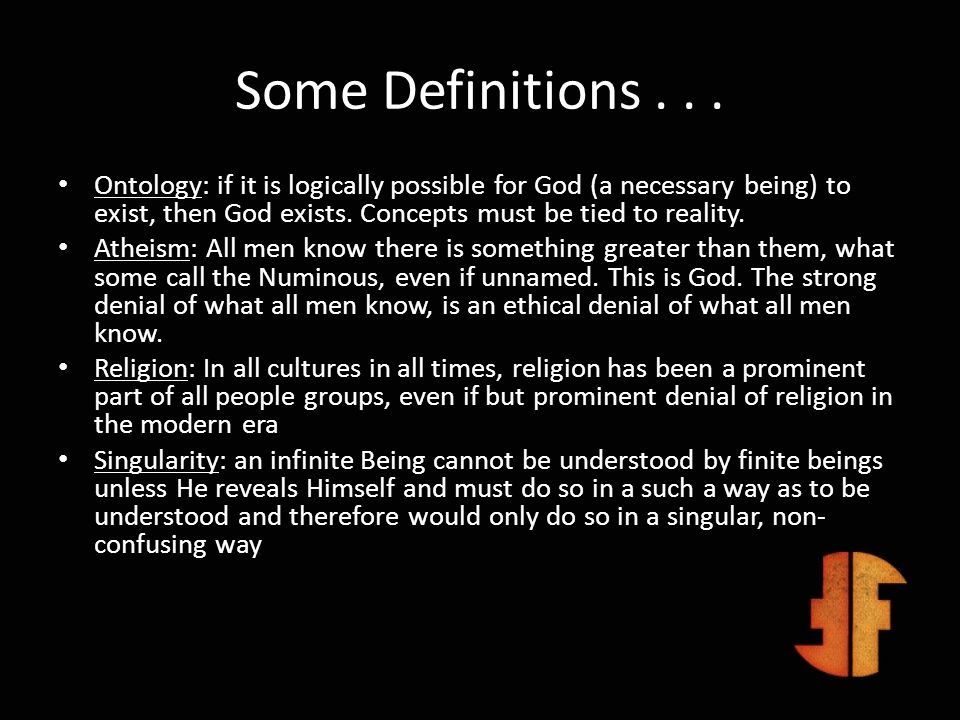 Some Definitions... Ontology: if it is logically possible for God (a necessary being) to exist, then God exists. Concepts must be tied to reality. Ath