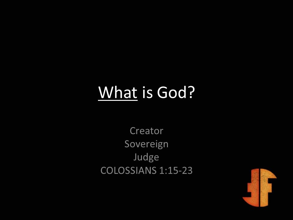 What is God? Creator Sovereign Judge COLOSSIANS 1:15-23
