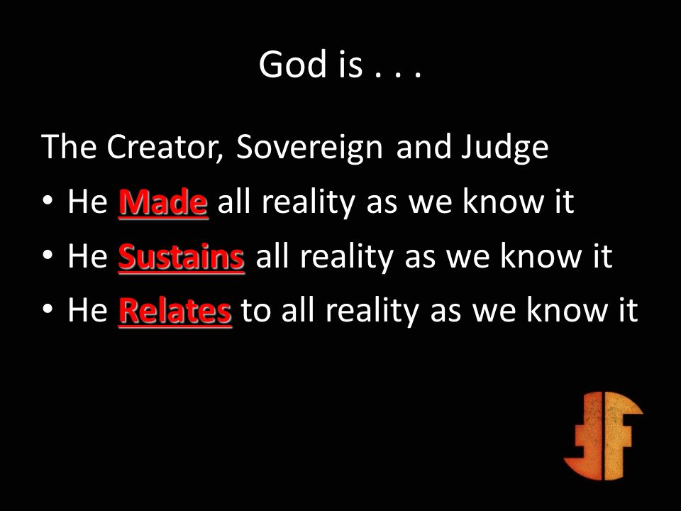 God is... The Creator, Sovereign and Judge Made He Made all reality as we know it Sustains He Sustains all reality as we know it Relates He Relates to
