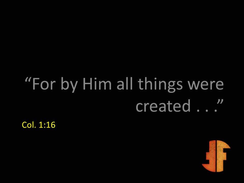 Col. 1:16 For by Him all things were created...