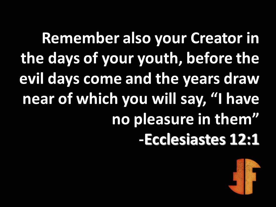 Ecclesiastes 12:1 Remember also your Creator in the days of your youth, before the evil days come and the years draw near of which you will say, I hav