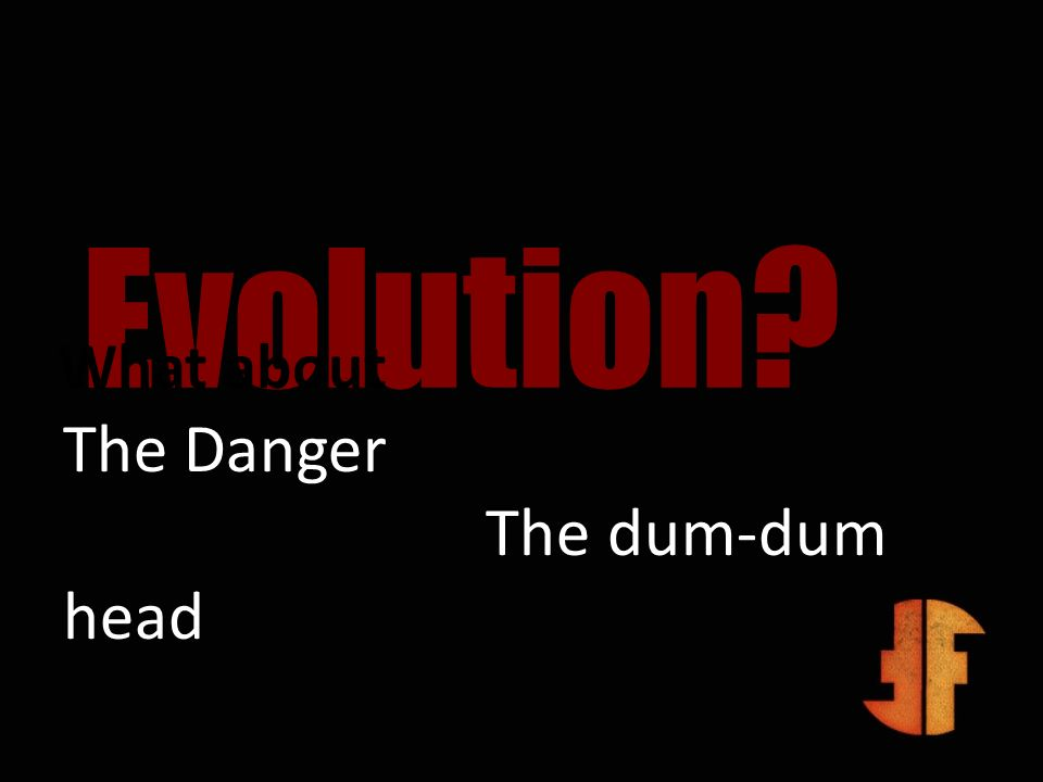 Evolution? What about The Danger The dum-dum head