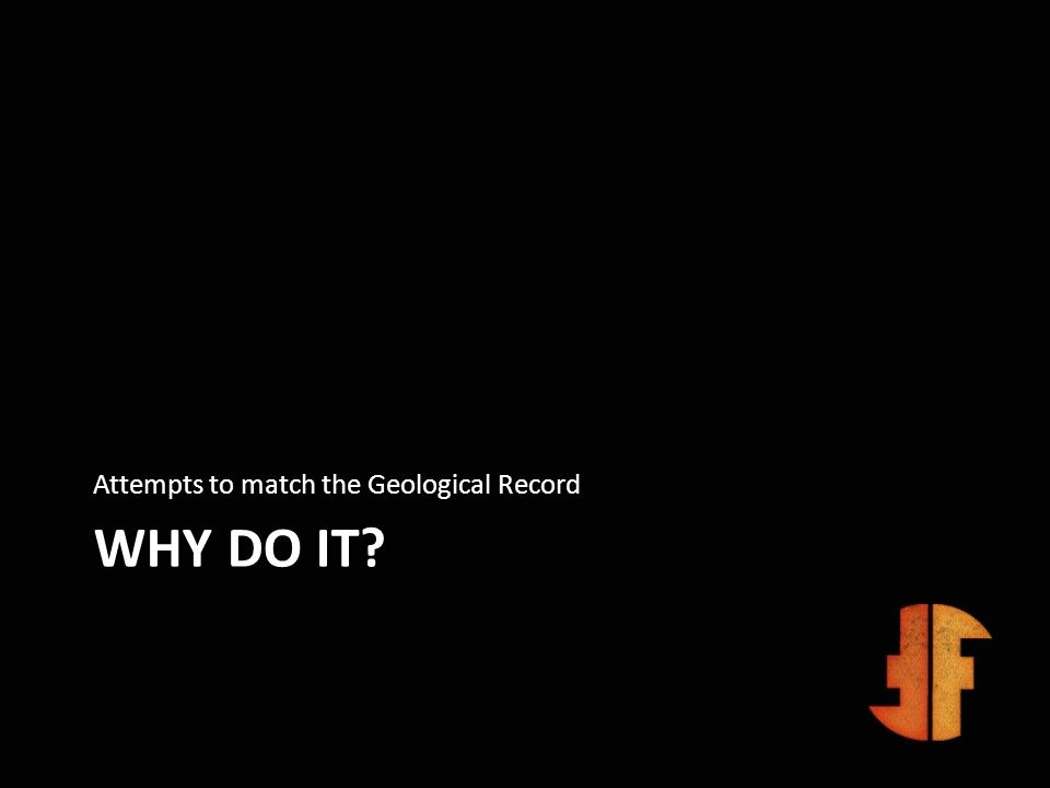 WHY DO IT? Attempts to match the Geological Record