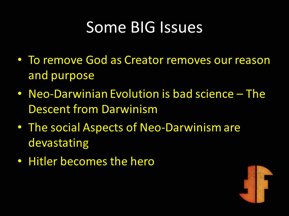 Some BIG Issues To remove God as Creator removes our reason and purpose Neo-Darwinian Evolution is bad science – The Descent from Darwinism The social