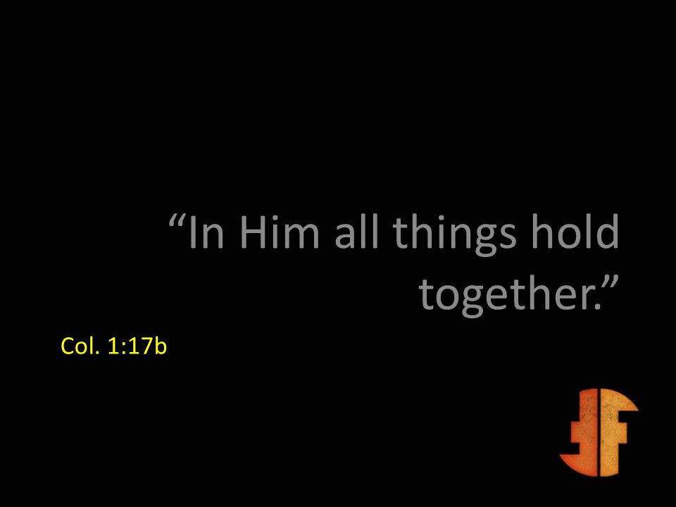 Col. 1:17b In Him all things hold together.