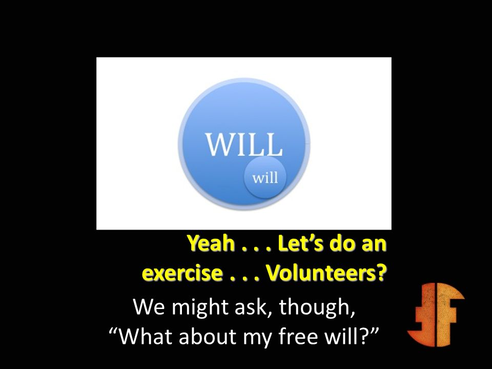 Yeah... Lets do an exercise... Volunteers? We might ask, though, What about my free will?