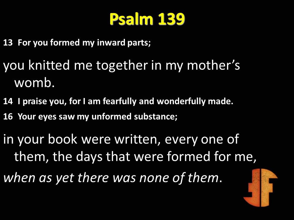 Psalm 139 13 For you formed my inward parts; you knitted me together in my mothers womb. 14 I praise you, for I am fearfully and wonderfully made. 16