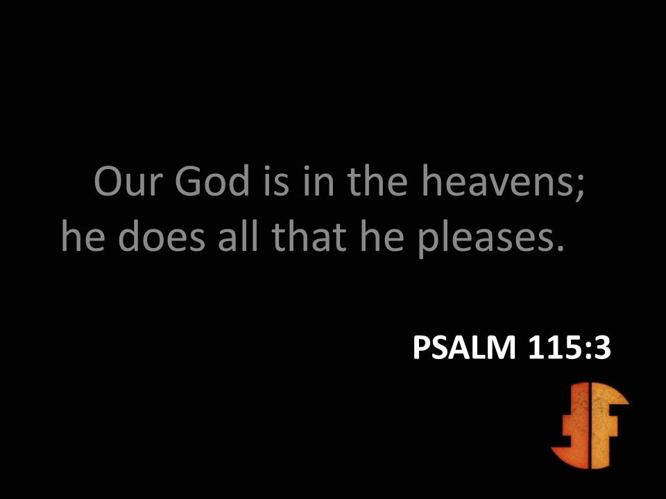 PSALM 115:3 Our God is in the heavens; he does all that he pleases.